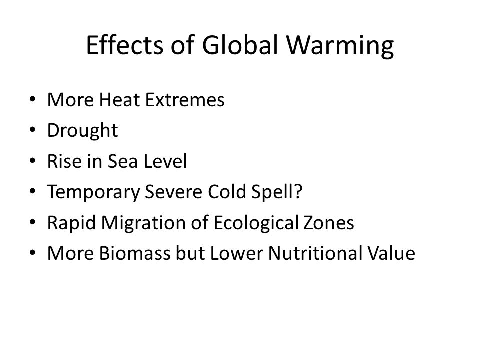 Effects of Global Warming More Heat Extremes Drought Rise in Sea Level Temporary Severe Cold Spell? Rapid Migration of Ecological Zones More Biomass b