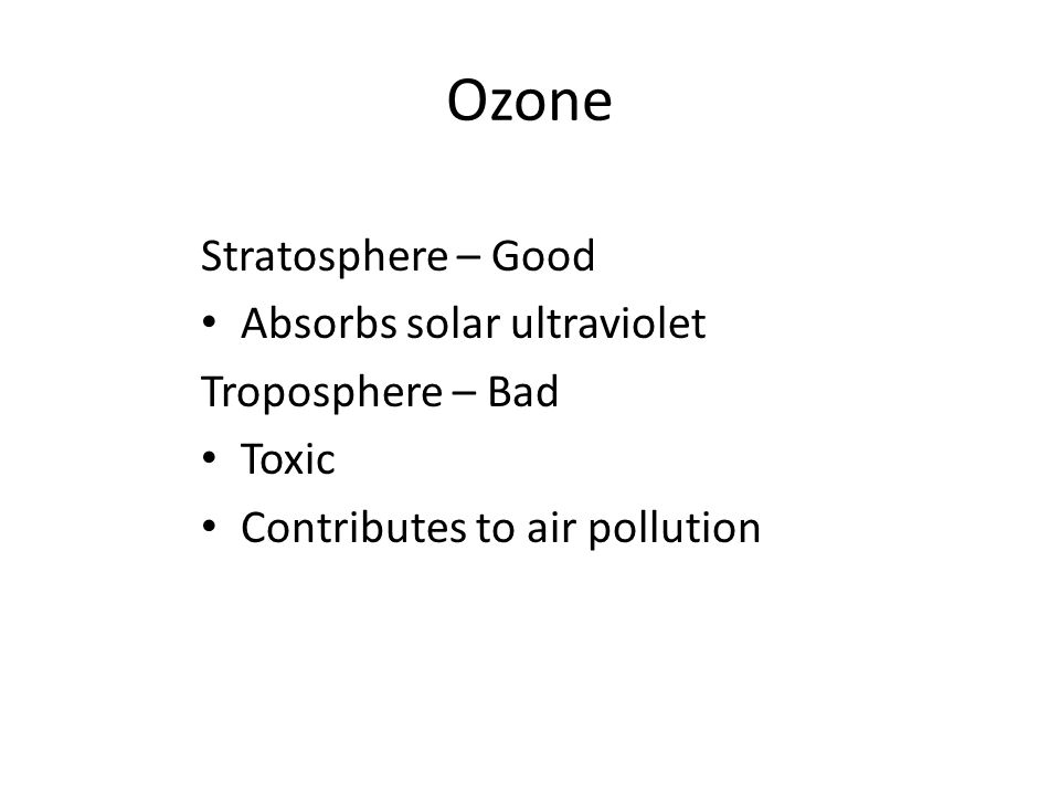 Ozone Stratosphere – Good Absorbs solar ultraviolet Troposphere – Bad Toxic Contributes to air pollution