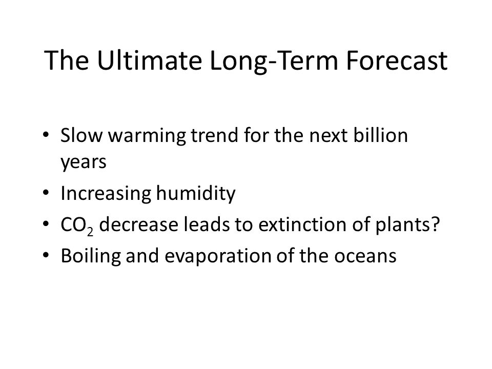 The Ultimate Long-Term Forecast Slow warming trend for the next billion years Increasing humidity CO 2 decrease leads to extinction of plants? Boiling