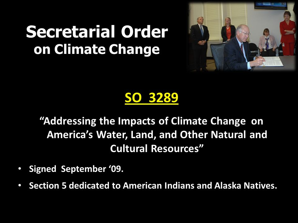 Secretarial Order on Climate Change SO 3289 Addressing the Impacts of Climate Change on America's Water, Land, and Other Natural and Cultural Resources Signed September '09.
