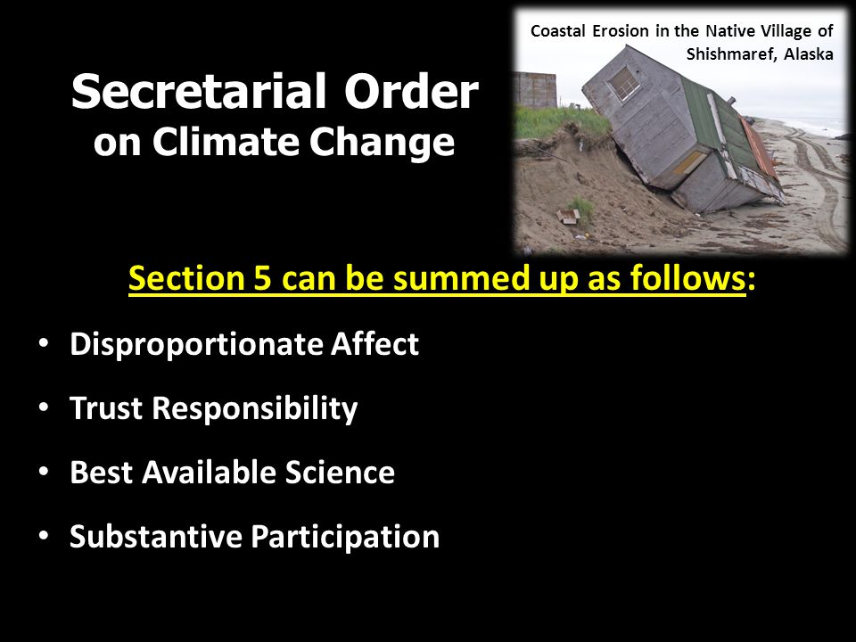 Secretarial Order on Climate Change Section 5 can be summed up as follows: Disproportionate Affect Trust Responsibility Best Available Science Substantive Participation Coastal Erosion in the Native Village of Shishmaref, Alaska