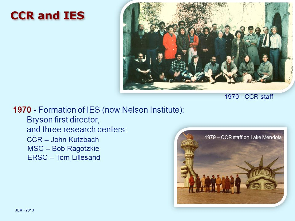 CCR and IES JEK - 2013 1970 - CCR staff 1970 - Formation of IES (now Nelson Institute): Bryson first director, and three research centers: CCR – John Kutzbach MSC – Bob Ragotzkie ERSC – Tom Lillesand 1979 – CCR staff on Lake Mendota