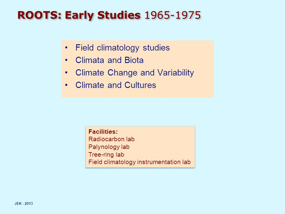 ROOTS: Early Studies 1965-1975 Field climatology studies Climata and Biota Climate Change and Variability Climate and Cultures JEK - 2013 Facilities: Radiocarbon lab Palynology lab Tree-ring lab Field climatology instrumentation lab Facilities: Radiocarbon lab Palynology lab Tree-ring lab Field climatology instrumentation lab