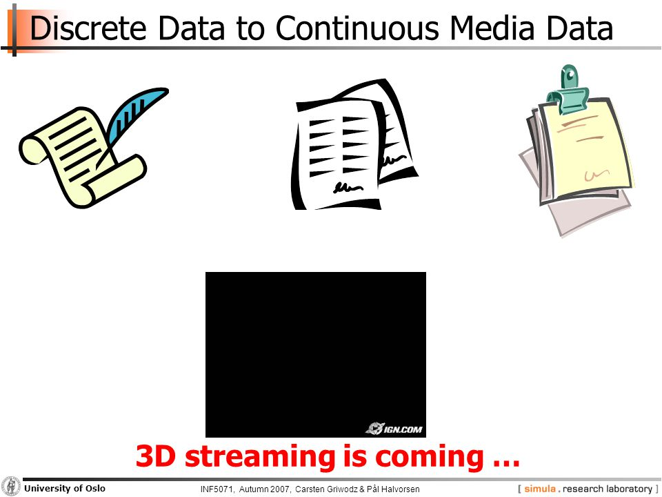 INF5071, Autumn 2007, Carsten Griwodz & Pål Halvorsen University of Oslo Discrete Data to Continuous Media Data 3D streaming is coming …