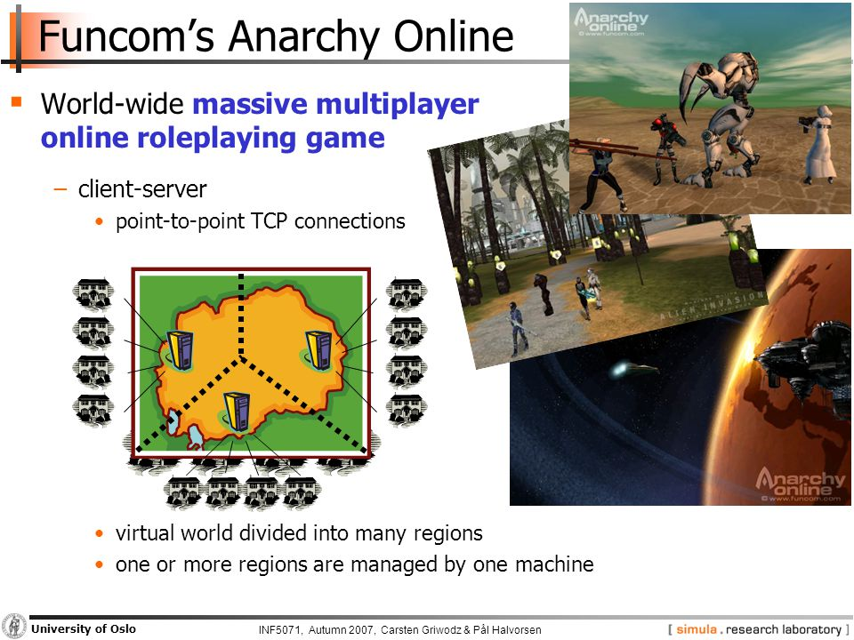 INF5071, Autumn 2007, Carsten Griwodz & Pål Halvorsen University of Oslo Funcom's Anarchy Online  World-wide massive multiplayer online roleplaying game −client-server point-to-point TCP connections virtual world divided into many regions one or more regions are managed by one machine