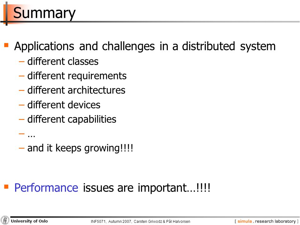 INF5071, Autumn 2007, Carsten Griwodz & Pål Halvorsen University of Oslo Summary  Applications and challenges in a distributed system −different classes −different requirements −different architectures −different devices −different capabilities −…−… −and it keeps growing!!!.