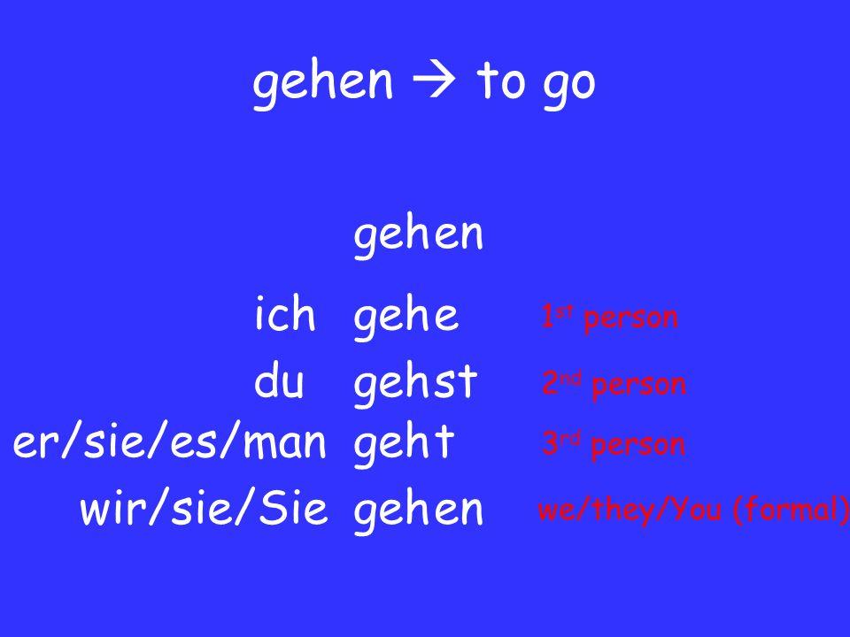 gehen  to go gehen geheich gehdust geh er/sie/es/man wir/sie/Sie t en 1 st person 2 nd person 3 rd person we/they/You (formal)