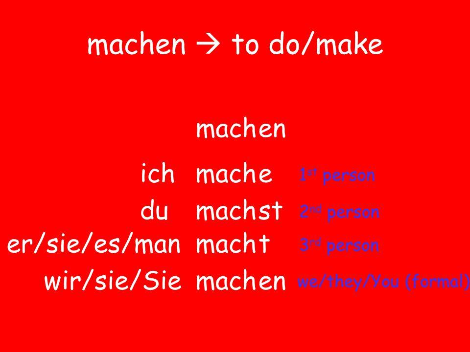 machen  to do/make machen macheich machdust mach er/sie/es/man wir/sie/Sie t en 1 st person 2 nd person 3 rd person we/they/You (formal)
