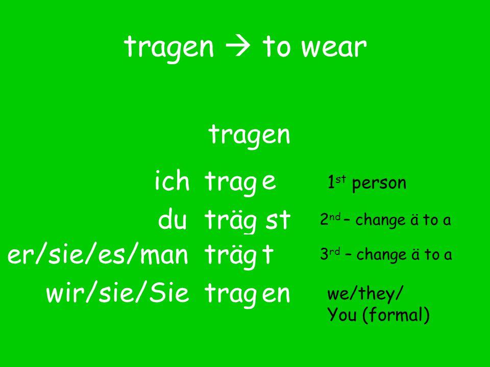 tragen  to wear tragen trag e ich tragdu trag er/sie/es/man wir/sie/Sieen 1 st person we/they/ You (formal) 2 nd – change ä to a 3 rd – change ä to a träg st t