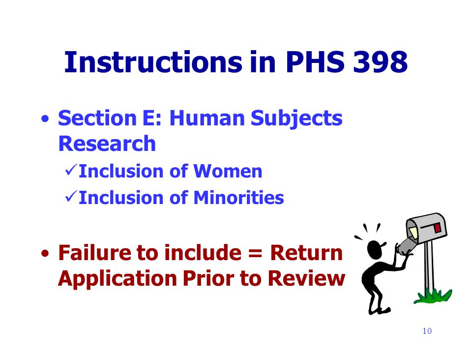 10 Instructions in PHS 398 Section E: Human Subjects Research Inclusion of Women Inclusion of Minorities Failure to include = Return Application Prior to Review