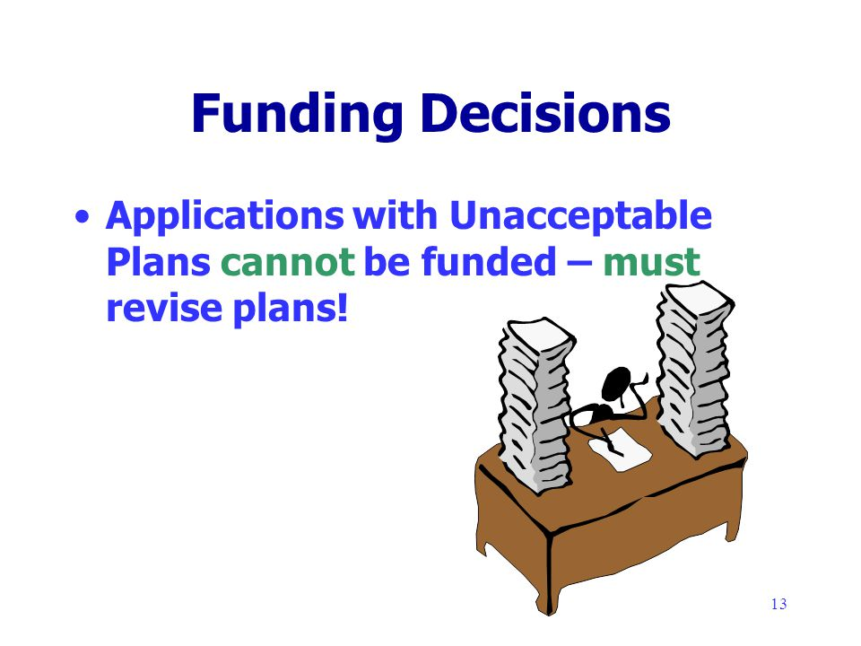 13 Funding Decisions Applications with Unacceptable Plans cannot be funded – must revise plans!