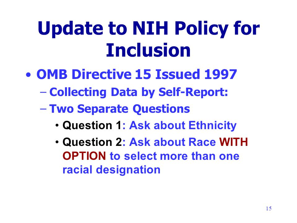 15 Update to NIH Policy for Inclusion OMB Directive 15 Issued 1997 –Collecting Data by Self-Report: –Two Separate Questions Question 1: Ask about Ethnicity Question 2: Ask about Race WITH OPTION to select more than one racial designation