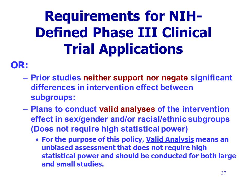 27 Requirements for NIH- Defined Phase III Clinical Trial Applications OR: –Prior studies neither support nor negate significant differences in intervention effect between subgroups: –Plans to conduct valid analyses of the intervention effect in sex/gender and/or racial/ethnic subgroups (Does not require high statistical power) For the purpose of this policy, Valid Analysis means an unbiased assessment that does not require high statistical power and should be conducted for both large and small studies.