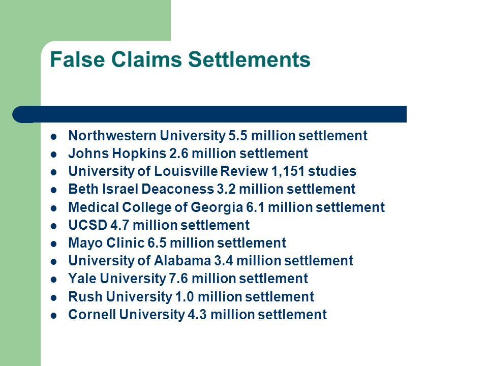 False Claims Settlements Northwestern University 5.5 million settlement Johns Hopkins 2.6 million settlement University of Louisville Review 1,151 studies Beth Israel Deaconess 3.2 million settlement Medical College of Georgia 6.1 million settlement UCSD 4.7 million settlement Mayo Clinic 6.5 million settlement University of Alabama 3.4 million settlement Yale University 7.6 million settlement Rush University 1.0 million settlement Cornell University 4.3 million settlement