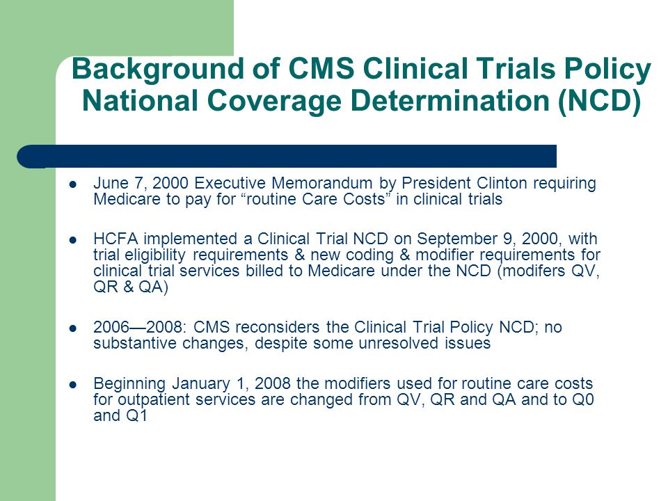 Background of CMS Clinical Trials Policy National Coverage Determination (NCD) June 7, 2000 Executive Memorandum by President Clinton requiring Medicare to pay for routine Care Costs in clinical trials HCFA implemented a Clinical Trial NCD on September 9, 2000, with trial eligibility requirements & new coding & modifier requirements for clinical trial services billed to Medicare under the NCD (modifers QV, QR & QA) 2006—2008: CMS reconsiders the Clinical Trial Policy NCD; no substantive changes, despite some unresolved issues Beginning January 1, 2008 the modifiers used for routine care costs for outpatient services are changed from QV, QR and QA and to Q0 and Q1