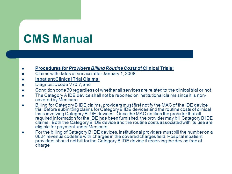 CMS Manual Procedures for Providers Billing Routine Costs of Clinical Trials: Claims with dates of service after January 1, 2008: Inpatient Clinical Trial Claims: Diagnostic code V70.7; and Condition code 30 regardless of whether all services are related to the clinical trial or not The Category A IDE device shall not be reported on institutional claims since it is non- covered by Medicare Billing for Category B IDE claims, providers must first notify the MAC of the IDE device trial before submitting claims for Category B IDE devices and the routine costs of clinical trials involving Category B IDE devices.