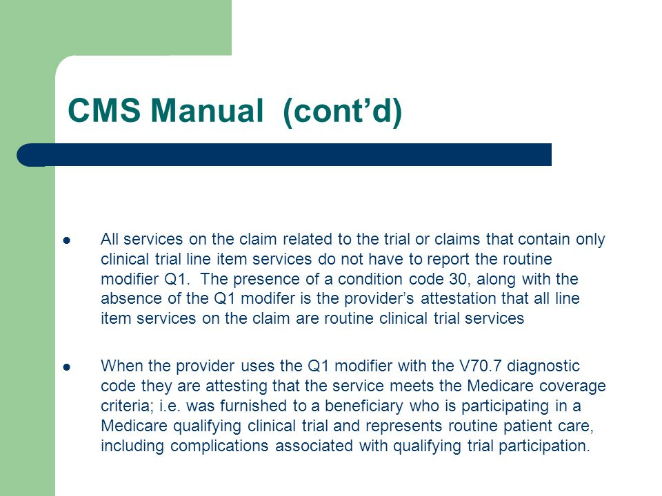 CMS Manual (cont'd) All services on the claim related to the trial or claims that contain only clinical trial line item services do not have to report the routine modifier Q1.