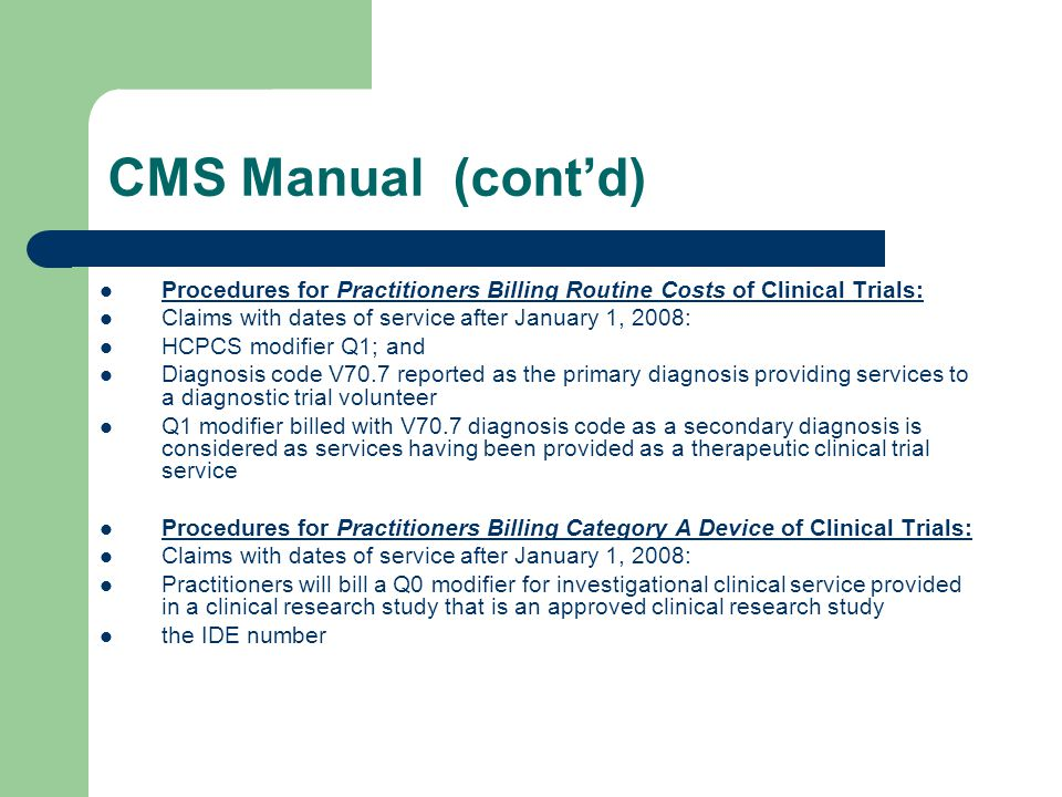 CMS Manual (cont'd) Procedures for Practitioners Billing Routine Costs of Clinical Trials: Claims with dates of service after January 1, 2008: HCPCS modifier Q1; and Diagnosis code V70.7 reported as the primary diagnosis providing services to a diagnostic trial volunteer Q1 modifier billed with V70.7 diagnosis code as a secondary diagnosis is considered as services having been provided as a therapeutic clinical trial service Procedures for Practitioners Billing Category A Device of Clinical Trials: Claims with dates of service after January 1, 2008: Practitioners will bill a Q0 modifier for investigational clinical service provided in a clinical research study that is an approved clinical research study the IDE number