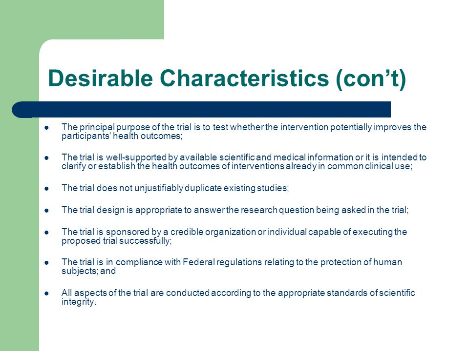 Desirable Characteristics (con't) The principal purpose of the trial is to test whether the intervention potentially improves the participants health outcomes; The trial is well-supported by available scientific and medical information or it is intended to clarify or establish the health outcomes of interventions already in common clinical use; The trial does not unjustifiably duplicate existing studies; The trial design is appropriate to answer the research question being asked in the trial; The trial is sponsored by a credible organization or individual capable of executing the proposed trial successfully; The trial is in compliance with Federal regulations relating to the protection of human subjects; and All aspects of the trial are conducted according to the appropriate standards of scientific integrity.