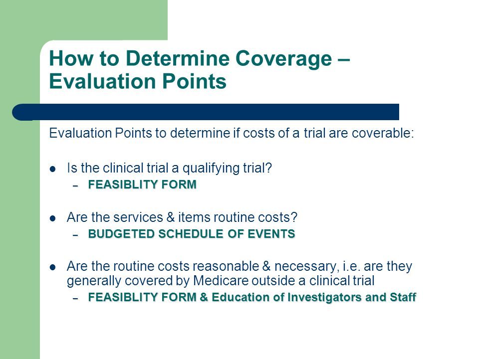 How to Determine Coverage – Evaluation Points Evaluation Points to determine if costs of a trial are coverable: Is the clinical trial a qualifying tri