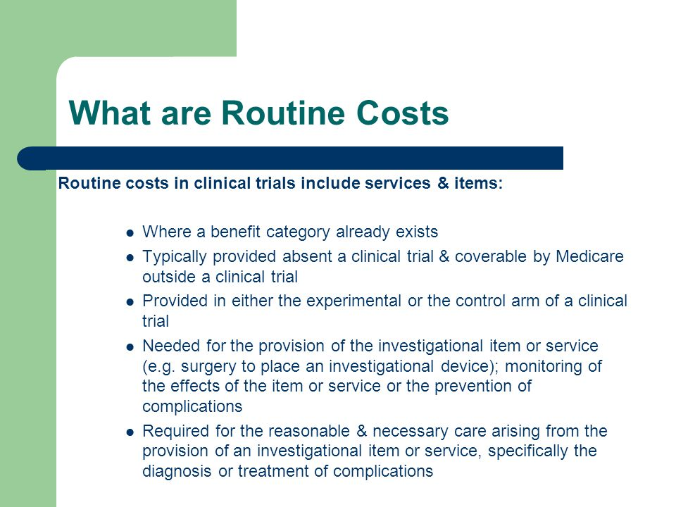 What are Routine Costs Routine costs in clinical trials include services & items: Where a benefit category already exists Typically provided absent a clinical trial & coverable by Medicare outside a clinical trial Provided in either the experimental or the control arm of a clinical trial Needed for the provision of the investigational item or service (e.g.