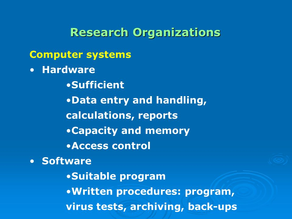 Research Organizations Computer systems Hardware Sufficient Data entry and handling, calculations, reports Capacity and memory Access control Software Suitable program Written procedures: program, virus tests, archiving, back-ups