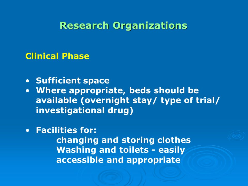 Research Organizations Clinical Phase Sufficient space Where appropriate, beds should be available (overnight stay/ type of trial/ investigational drug) Facilities for: changing and storing clothes Washing and toilets - easily accessible and appropriate