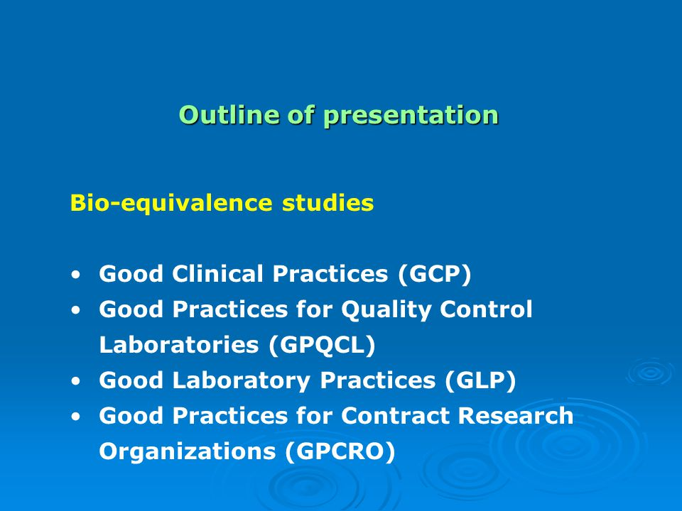 Outline of presentation Bio-equivalence studies Good Clinical Practices (GCP) Good Practices for Quality Control Laboratories (GPQCL) Good Laboratory Practices (GLP) Good Practices for Contract Research Organizations (GPCRO)