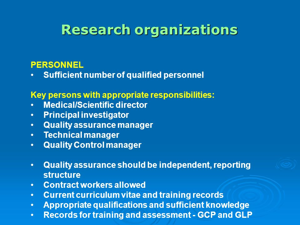 Research organizations PERSONNEL Sufficient number of qualified personnel Key persons with appropriate responsibilities: Medical/Scientific director Principal investigator Quality assurance manager Technical manager Quality Control manager Quality assurance should be independent, reporting structure Contract workers allowed Current curriculum vitae and training records Appropriate qualifications and sufficient knowledge Records for training and assessment - GCP and GLP