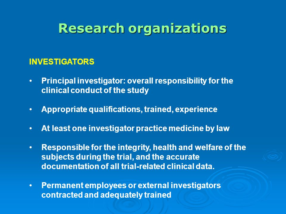 Research organizations INVESTIGATORS Principal investigator: overall responsibility for the clinical conduct of the study Appropriate qualifications, trained, experience At least one investigator practice medicine by law Responsible for the integrity, health and welfare of the subjects during the trial, and the accurate documentation of all trial-related clinical data.