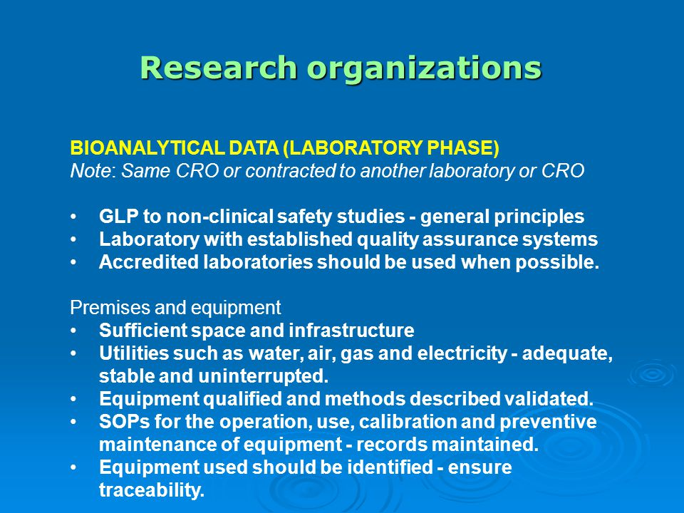 Research organizations BIOANALYTICAL DATA (LABORATORY PHASE) Note: Same CRO or contracted to another laboratory or CRO GLP to non-clinical safety studies - general principles Laboratory with established quality assurance systems Accredited laboratories should be used when possible.