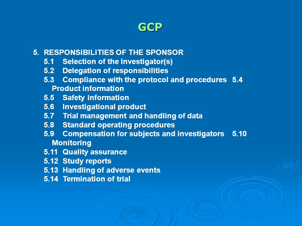 GCP 5.RESPONSIBILITIES OF THE SPONSOR 5.1Selection of the Investigator(s) 5.2Delegation of responsibilities 5.3Compliance with the protocol and procedures5.4 Product information 5.5 Safety information 5.6Investigational product 5.7Trial management and handling of data 5.8Standard operating procedures 5.9Compensation for subjects and investigators5.10 Monitoring 5.11Quality assurance 5.12Study reports 5.13Handling of adverse events 5.14Termination of trial