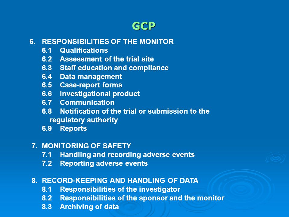 GCP 6.RESPONSIBILITIES OF THE MONITOR 6.1Qualifications 6.2Assessment of the trial site 6.3Staff education and compliance 6.4Data management 6.5Case-report forms 6.6Investigational product 6.7Communication 6.8Notification of the trial or submission to the regulatory authority 6.9Reports 7.MONITORING OF SAFETY 7.1Handling and recording adverse events 7.2Reporting adverse events 8.RECORD-KEEPING AND HANDLING OF DATA 8.1Responsibilities of the investigator 8.2Responsibilities of the sponsor and the monitor 8.3Archiving of data