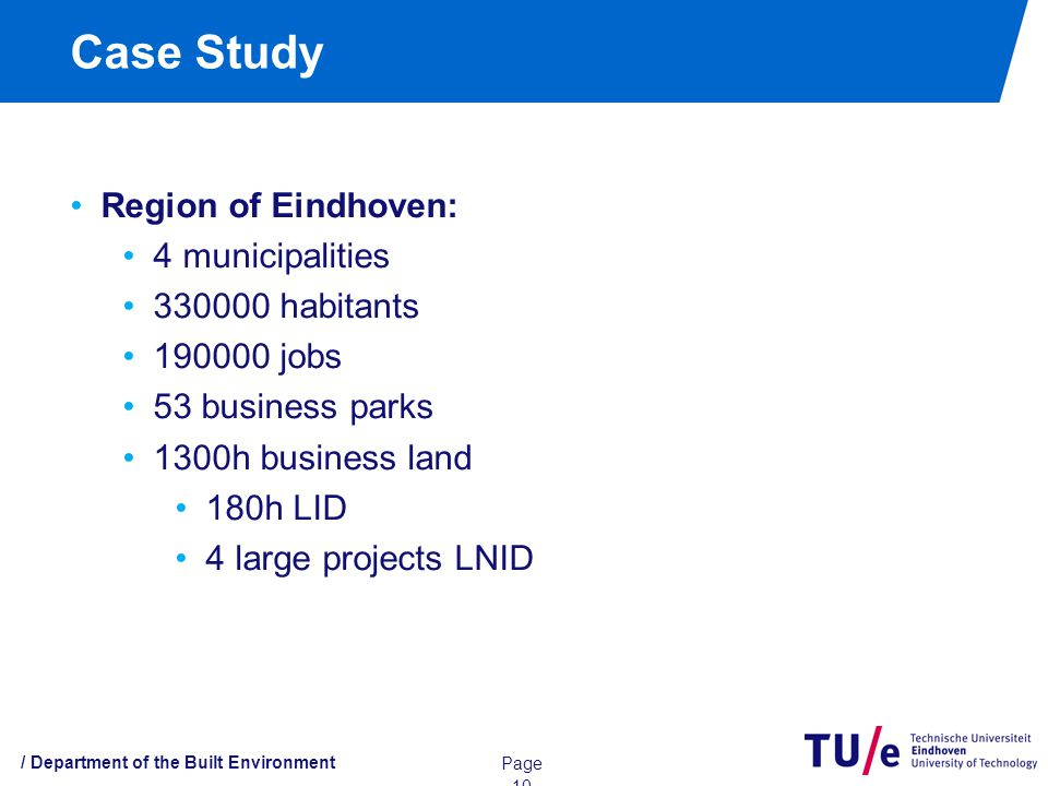 Case Study / Department of the Built Environment Page 10 Region of Eindhoven: 4 municipalities habitants jobs 53 business parks 1300h business land 180h LID 4 large projects LNID