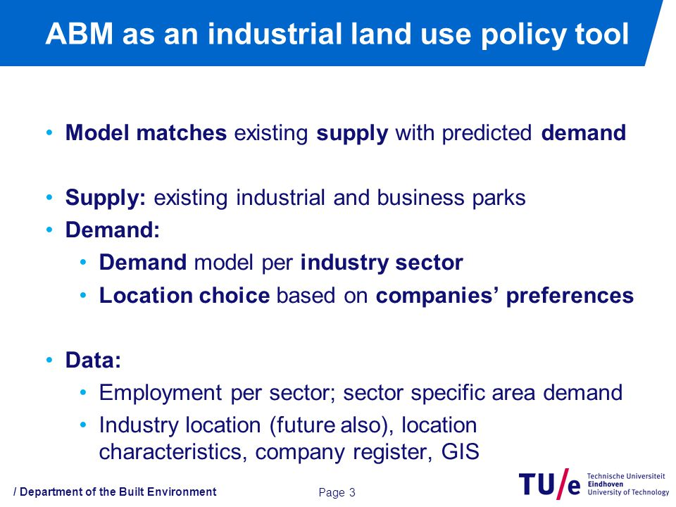 / Department of the Built Environment ABM as an industrial land use policy tool Page 3 Model matches existing supply with predicted demand Supply: existing industrial and business parks Demand: Demand model per industry sector Location choice based on companies' preferences Data: Employment per sector; sector specific area demand Industry location (future also), location characteristics, company register, GIS