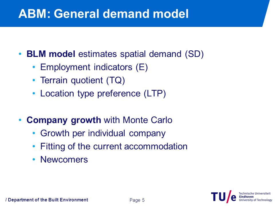 / Department of the Built Environment ABM: General demand model BLM model estimates spatial demand (SD) Employment indicators (E) Terrain quotient (TQ) Location type preference (LTP) Company growth with Monte Carlo Growth per individual company Fitting of the current accommodation Newcomers Page 5