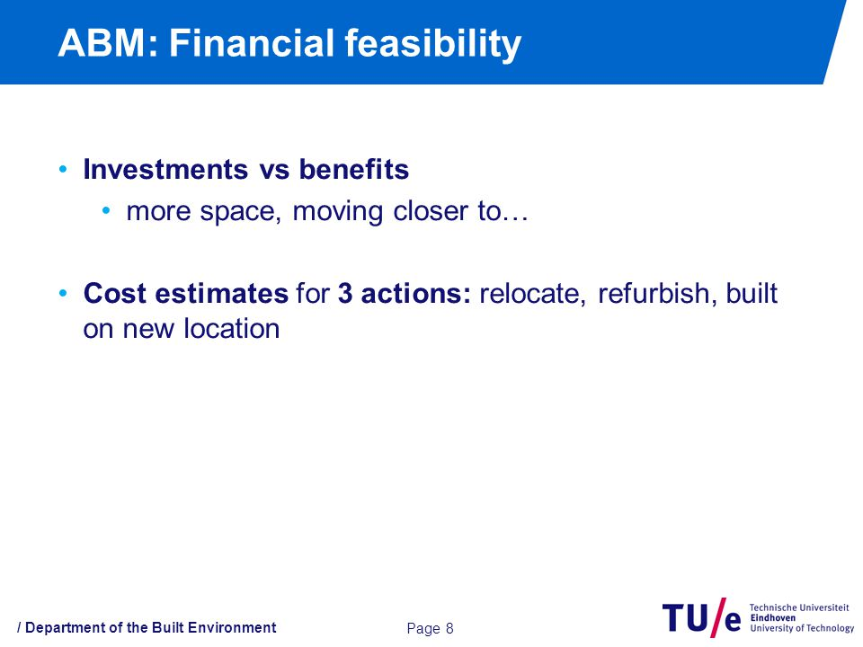 ABM: Financial feasibility / Department of the Built Environment Page 8 Investments vs benefits more space, moving closer to… Cost estimates for 3 actions: relocate, refurbish, built on new location
