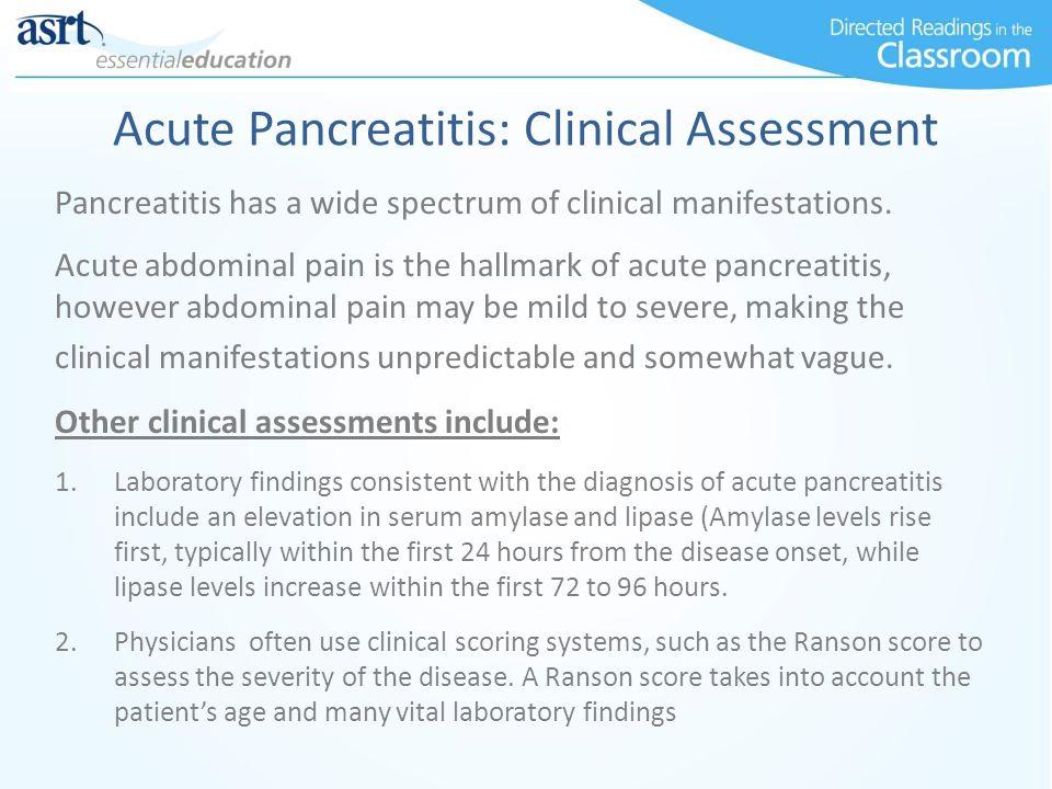 Acute Pancreatitis: Clinical Assessment Pancreatitis has a wide spectrum of clinical manifestations. Acute abdominal pain is the hallmark of acute pan