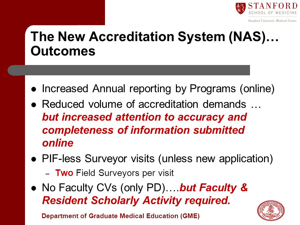 Department of Graduate Medical Education (GME) The New Accreditation System (NAS)… Outcomes Increased Annual reporting by Programs (online) Reduced volume of accreditation demands … but increased attention to accuracy and completeness of information submitted online PIF-less Surveyor visits (unless new application) – Two Field Surveyors per visit No Faculty CVs (only PD)….but Faculty & Resident Scholarly Activity required.