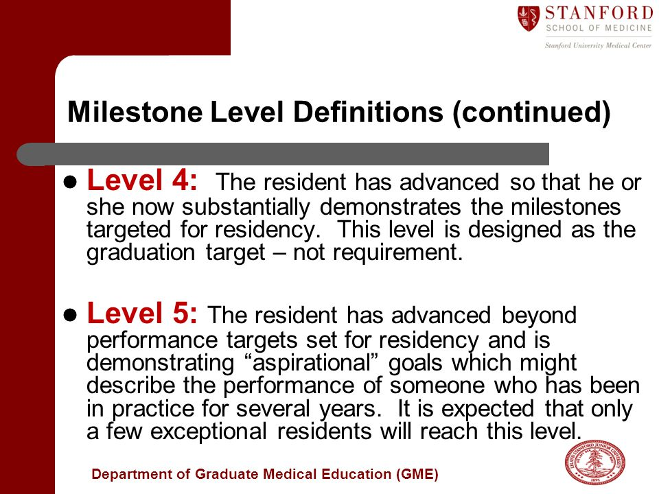 Department of Graduate Medical Education (GME) Milestone Level Definitions (continued) Level 4: The resident has advanced so that he or she now substantially demonstrates the milestones targeted for residency.