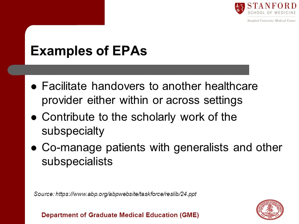 Department of Graduate Medical Education (GME) Examples of EPAs Facilitate handovers to another healthcare provider either within or across settings Contribute to the scholarly work of the subspecialty Co-manage patients with generalists and other subspecialists Source: https://www.abp.org/abpwebsite/taskforce/reslib/24.ppt