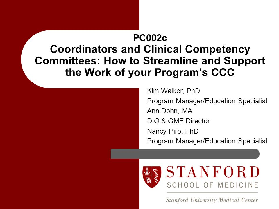 Kim Walker, PhD Program Manager/Education Specialist Ann Dohn, MA DIO & GME Director Nancy Piro, PhD Program Manager/Education Specialist PC002c Coordinators and Clinical Competency Committees: How to Streamline and Support the Work of your Program's CCC