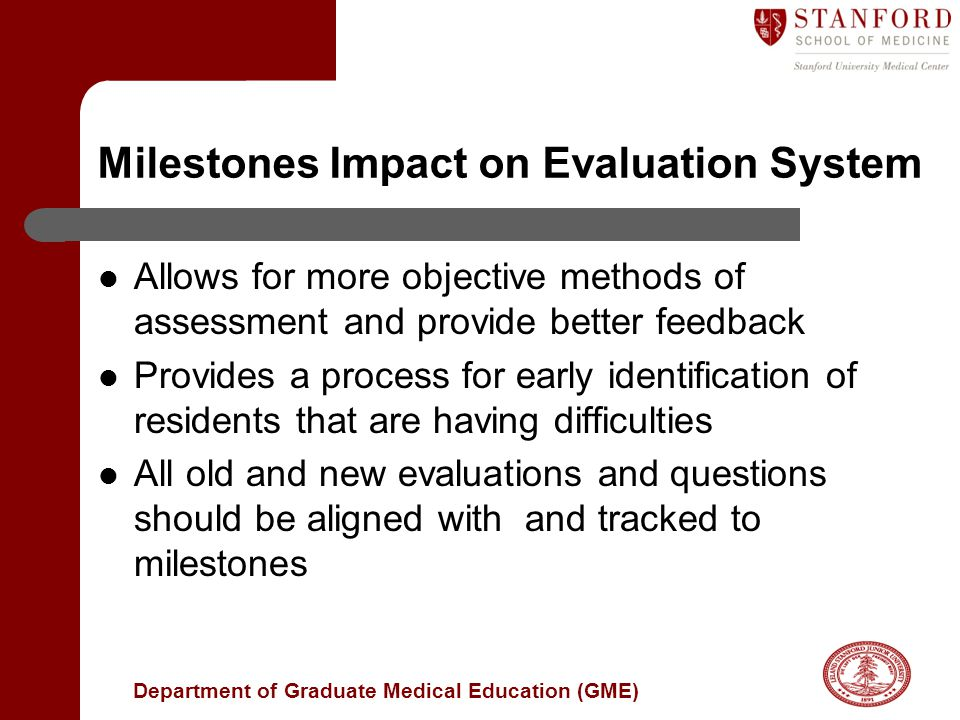 Department of Graduate Medical Education (GME) Milestones Impact on Evaluation System Allows for more objective methods of assessment and provide better feedback Provides a process for early identification of residents that are having difficulties All old and new evaluations and questions should be aligned with and tracked to milestones