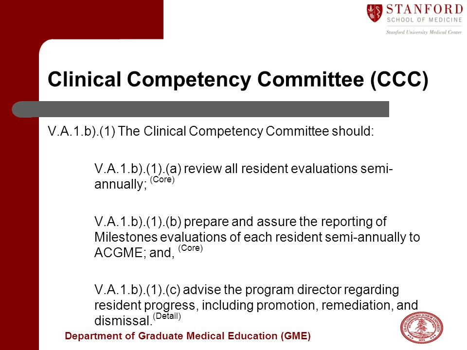 Department of Graduate Medical Education (GME) V.A.1.b).(1) The Clinical Competency Committee should: V.A.1.b).(1).(a) review all resident evaluations semi- annually; (Core) V.A.1.b).(1).(b) prepare and assure the reporting of Milestones evaluations of each resident semi-annually to ACGME; and, (Core) V.A.1.b).(1).(c) advise the program director regarding resident progress, including promotion, remediation, and dismissal.