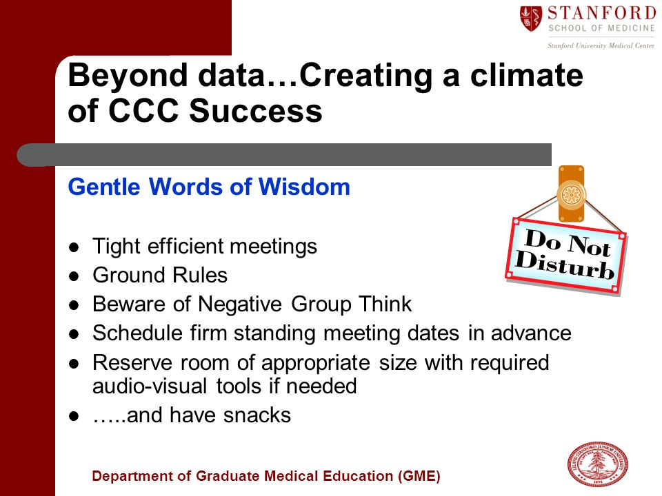 Department of Graduate Medical Education (GME) Beyond data…Creating a climate of CCC Success Gentle Words of Wisdom Tight efficient meetings Ground Rules Beware of Negative Group Think Schedule firm standing meeting dates in advance Reserve room of appropriate size with required audio-visual tools if needed …..and have snacks