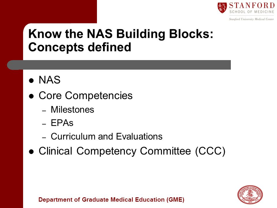 Department of Graduate Medical Education (GME) Know the NAS Building Blocks: Concepts defined NAS Core Competencies – Milestones – EPAs – Curriculum and Evaluations Clinical Competency Committee (CCC)