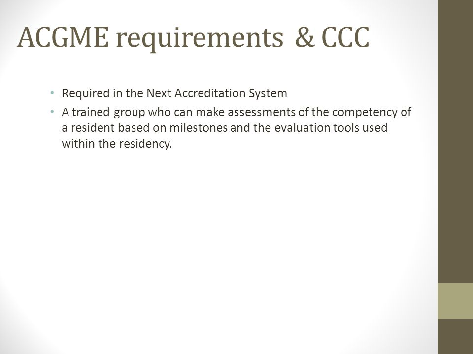 ACGME requirements & CCC Required in the Next Accreditation System A trained group who can make assessments of the competency of a resident based on milestones and the evaluation tools used within the residency.