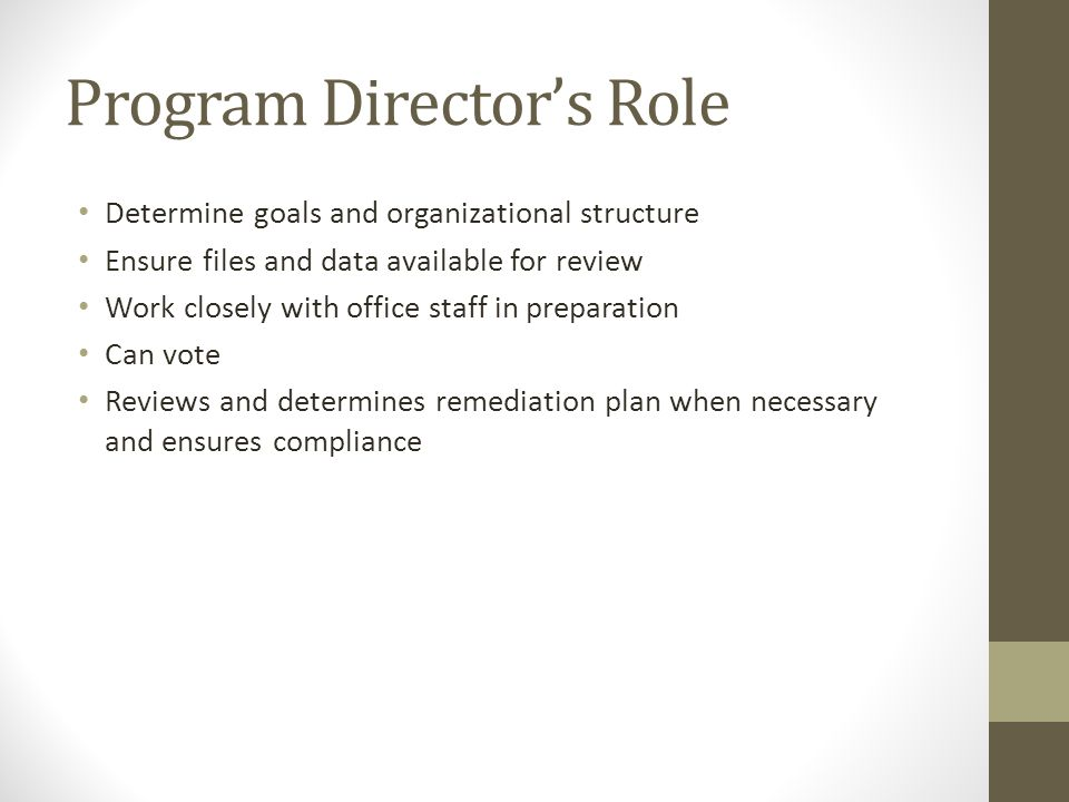 Program Director's Role Determine goals and organizational structure Ensure files and data available for review Work closely with office staff in preparation Can vote Reviews and determines remediation plan when necessary and ensures compliance