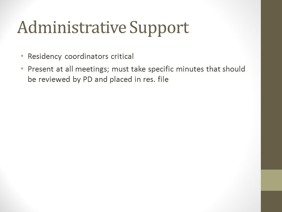Administrative Support Residency coordinators critical Present at all meetings; must take specific minutes that should be reviewed by PD and placed in res.