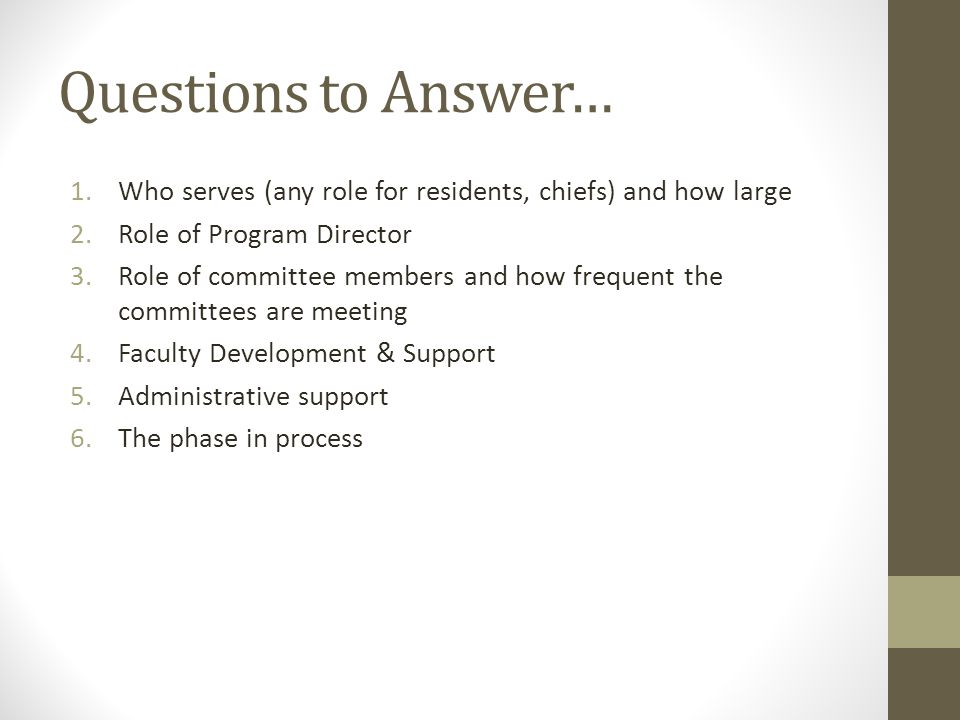 Questions to Answer… 1.Who serves (any role for residents, chiefs) and how large 2.Role of Program Director 3.Role of committee members and how frequent the committees are meeting 4.Faculty Development & Support 5.Administrative support 6.The phase in process